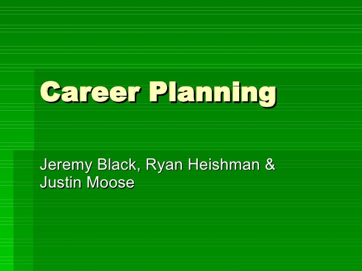 Career Planning Jeremy Black, Ryan Heishman & Justin Moose