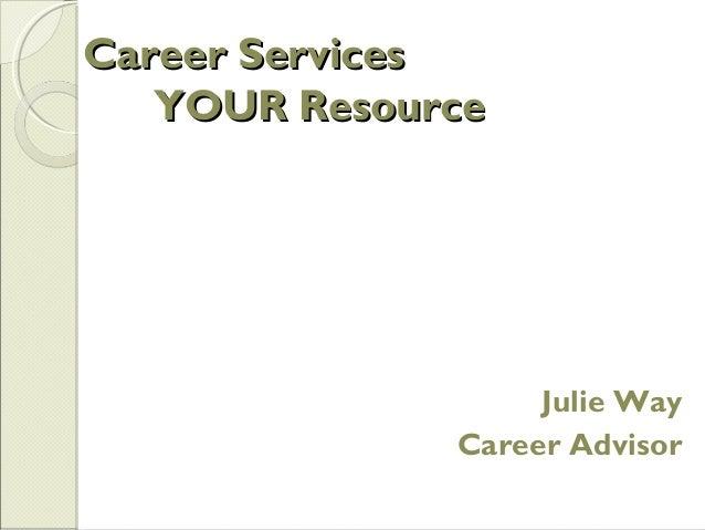 Career ServicesCareer Services YOUR ResourceYOUR Resource Julie Way Career Advisor