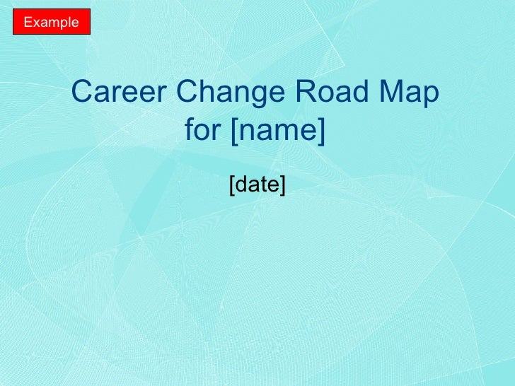 Career Change Road Map for [name] [date] Example