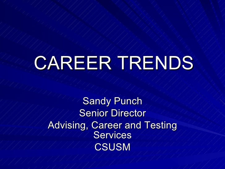 CAREER TRENDS Sandy Punch Senior Director Advising, Career and Testing Services CSUSM