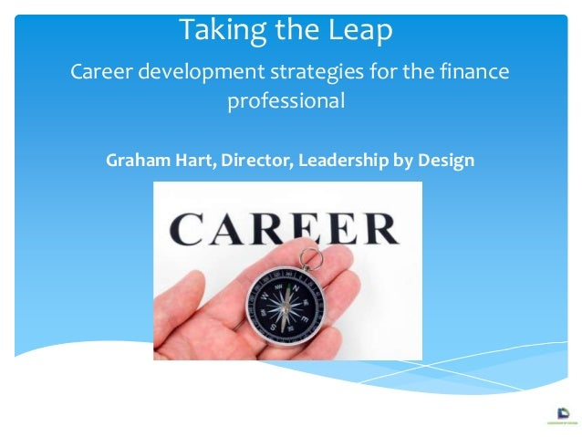 Taking the Leap Career development strategies for the finance professional Graham Hart, Director, Leadership by Design