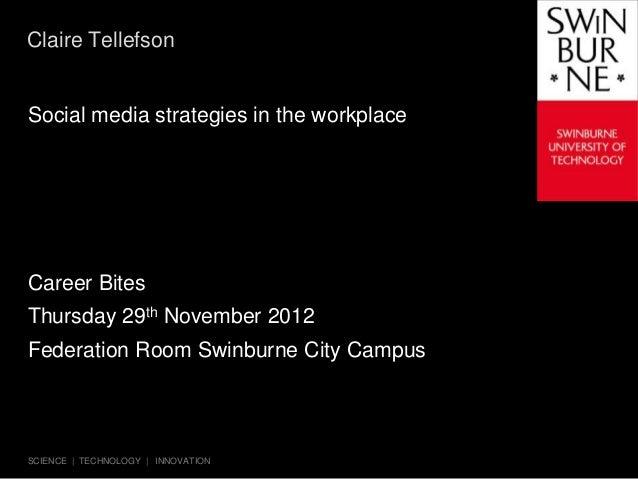 Claire TellefsonSocial media strategies in the workplaceCareer BitesThursday 29th November 2012Federation Room Swinburne C...