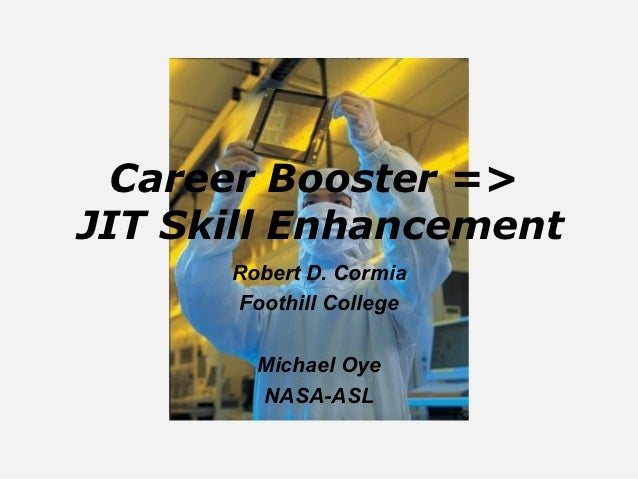 Career Booster =>JIT Skill Enhancement      Robert D. Cormia      Foothill College        Michael Oye        NASA-ASL
