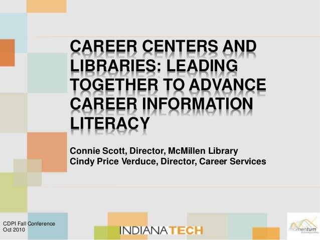CAREER CENTERS AND LIBRARIES: LEADING TOGETHER TO ADVANCE CAREER INFORMATION LITERACY Connie Scott, Director, McMillen Lib...