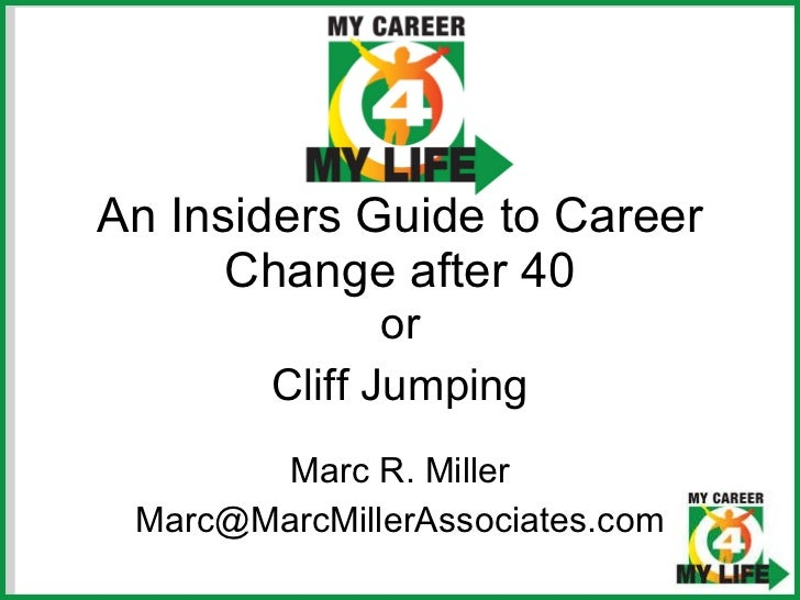 An Insiders Guide to Career Change after 40 Marc R. Miller [email_address] or Cliff Jumping