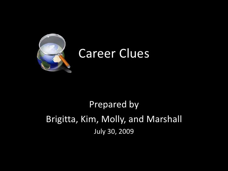 Career Clues<br />Prepared by<br />Brigitta, Kim, Molly, and Marshall<br />July 30, 2009<br />
