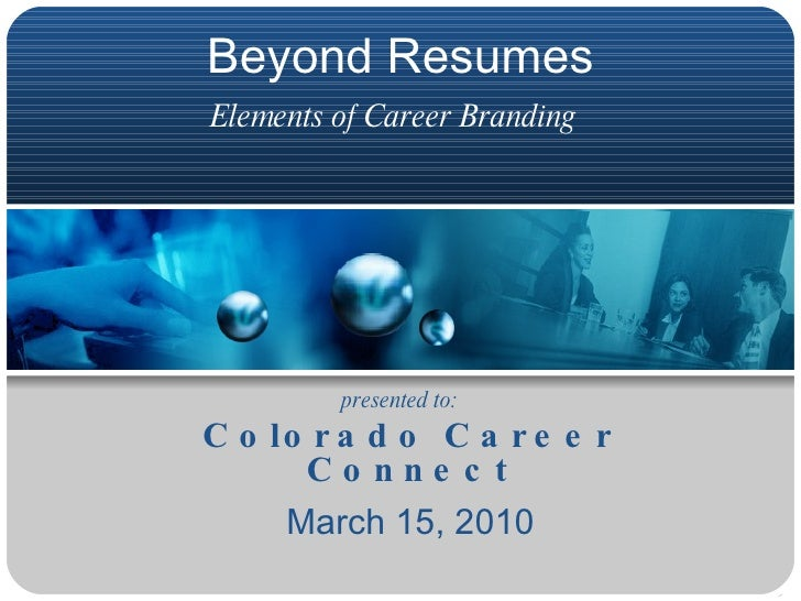 Beyond Resumes Elements of Career Branding   Colorado Career Connect March 15, 2010 presented to: