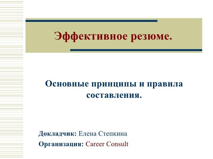 Эффективное резюме. Основные принципы и правила составления. Докладчик:  Елена Степкина Организация:   Career Consult