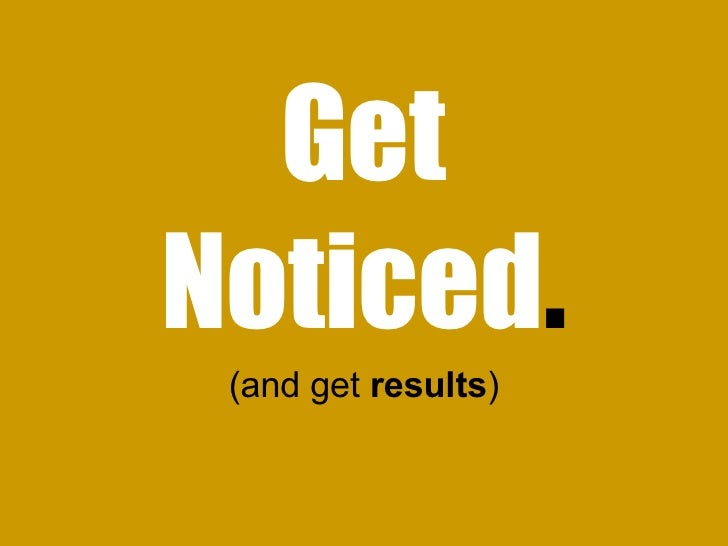 Get Noticed . (and get  results )
