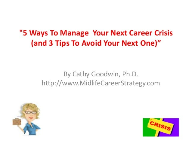 """""""5 Ways To Manage Your Next Career Crisis (and 3 Tips To Avoid Your Next One)"""" By Cathy Goodwin, Ph.D. http://www.MidlifeC..."""