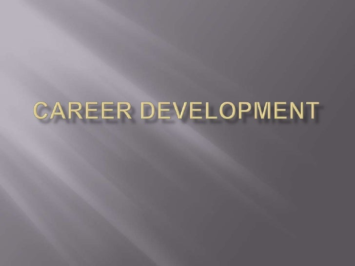 What is Career Development?Career development is an ongoing process, onethat you should be focused on as you approacha car...