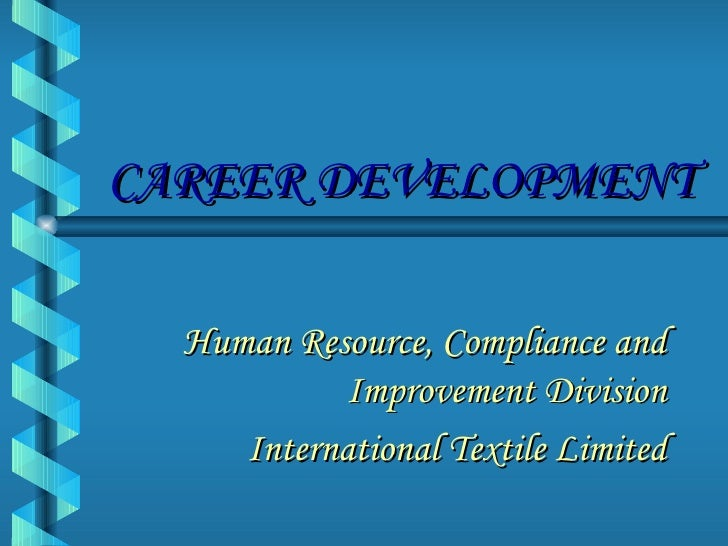 CAREER DEVELOPMENT Human Resource, Compliance and Improvement Division International Textile Limited