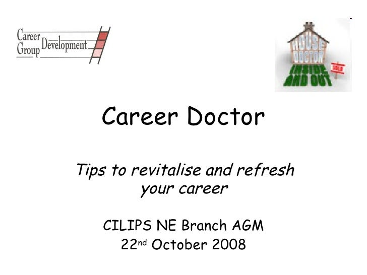 Career Doctor Tips to revitalise and refresh your career CILIPS NE Branch AGM 22 nd  October 2008