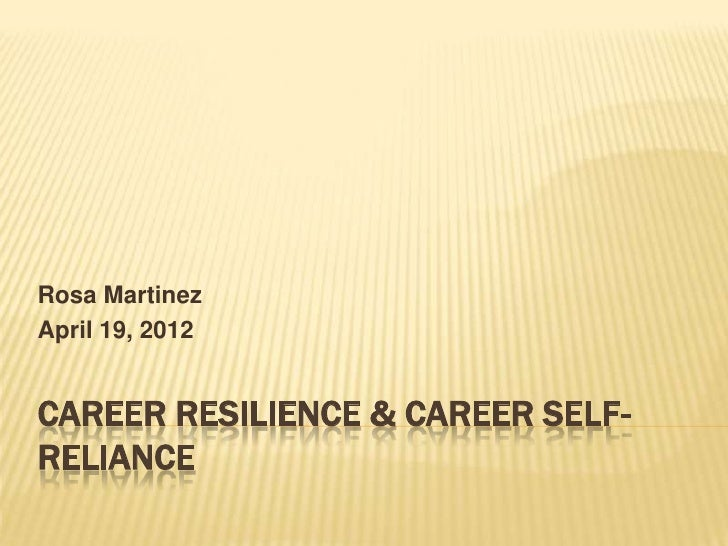 Rosa MartinezApril 19, 2012CAREER RESILIENCE & CAREER SELF-RELIANCE