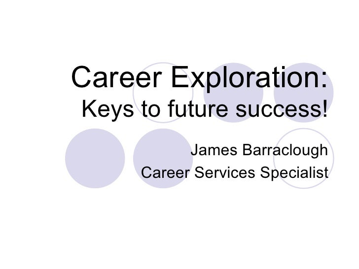 Career Exploration: Keys to future success! James Barraclough Career Services Specialist