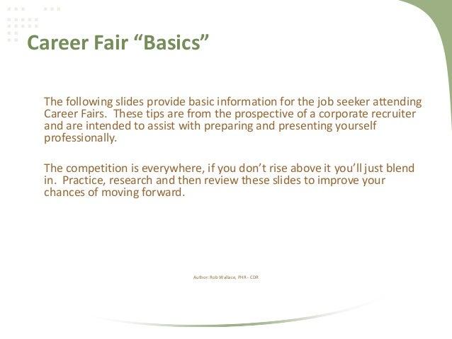 "Career Fair ""Basics"" The following slides provide basic information for the job seeker attending Career Fairs. These tips ..."