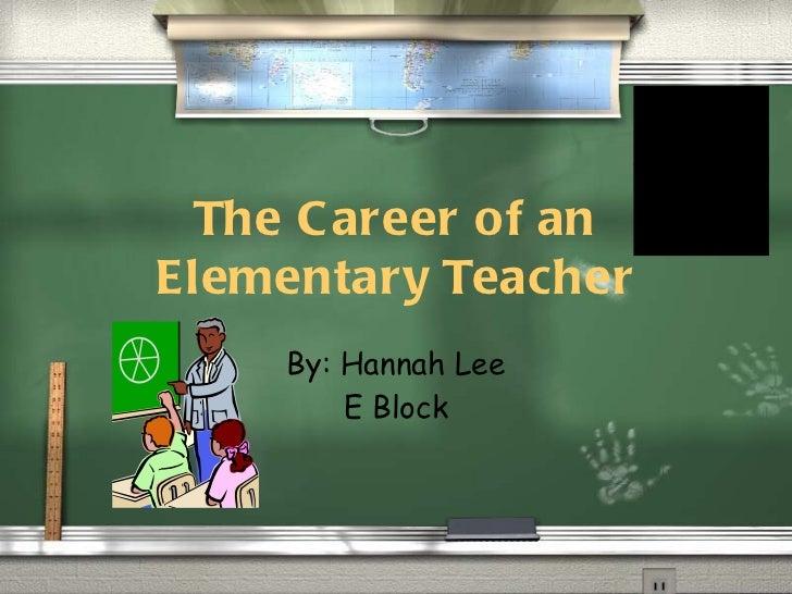 The Career of an Elementary Teacher By: Hannah Lee E Block
