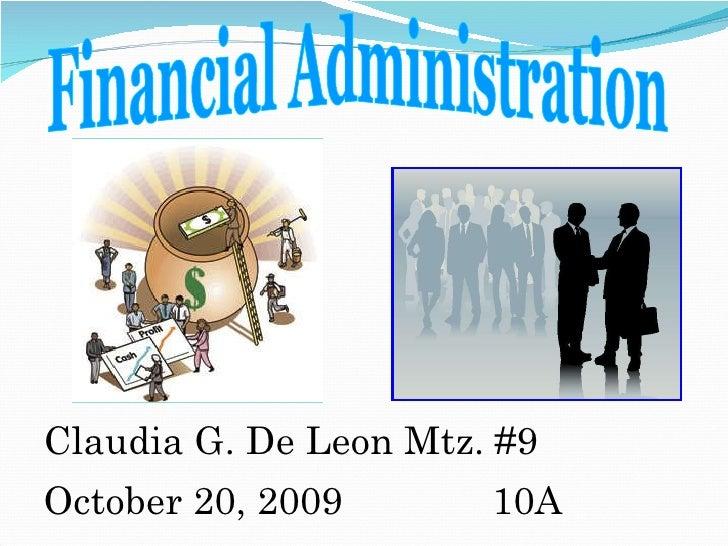 <ul><li>Claudia G. De Leon Mtz. #9 </li></ul><ul><li>October 20, 2009  10A </li></ul>Financial Administration