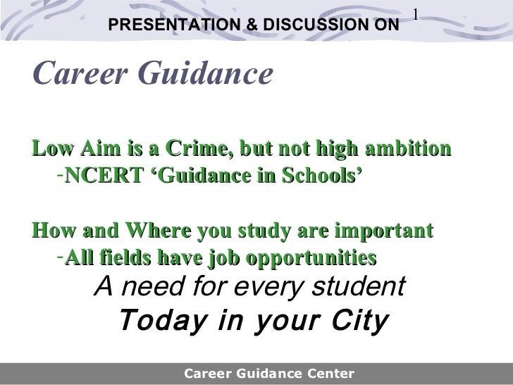 1       PRESENTATION & DISCUSSION ONCareer GuidanceLow Aim is a Crime, but not high ambition  -NCERT 'Guidance in Schools'...