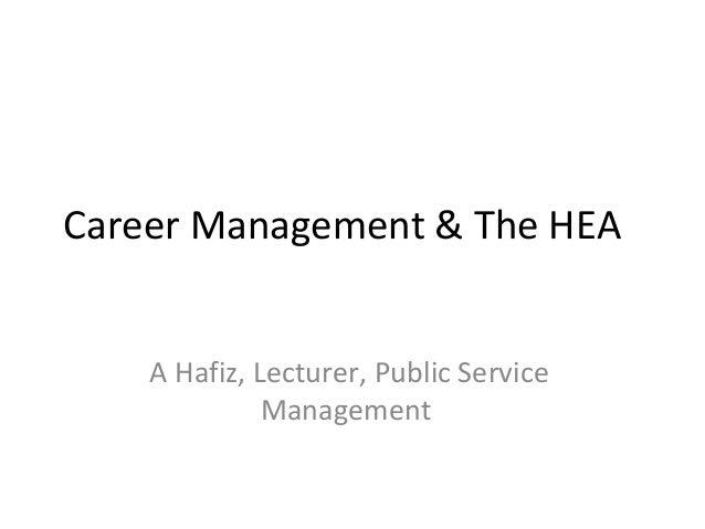 Career Management & The HEA A Hafiz, Lecturer, Public Service Management