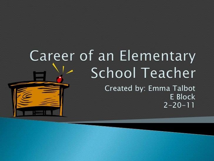 Career of an Elementary School Teacher<br />Created by: Emma Talbot<br />E Block<br />2-20-11<br />