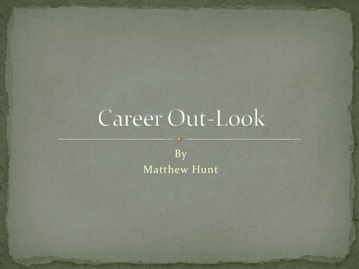 By<br />Matthew Hunt<br />Career Out-Look<br />