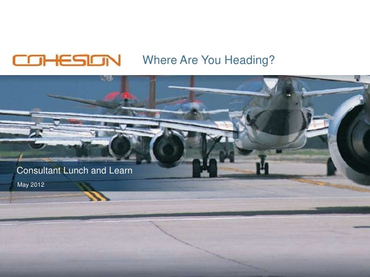 Where Are You Heading?Consultant Lunch and LearnMay 2012                                                www.cohesion.com  ...