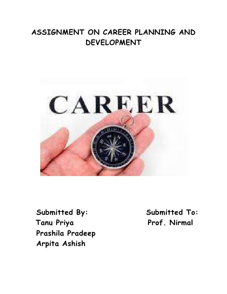 ASSIGNMENT ON CAREER PLANNING AND DEVELOPMENT<br />   Submitted By:                  Submitted To:<br />       Tanu Priya ...