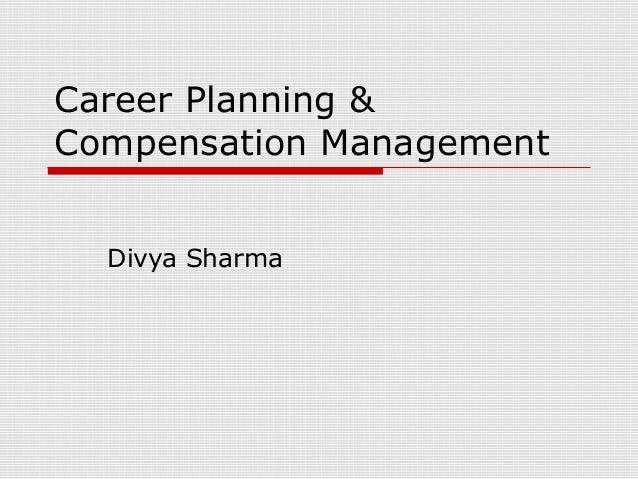 Career Planning &Compensation Management  Divya Sharma