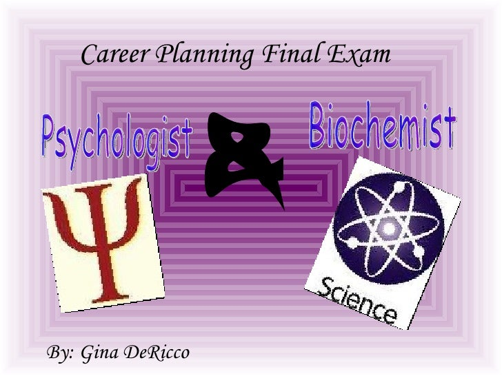 Career Planning Final Exam   By: Gina DeRicco Biochemist Psychologist &