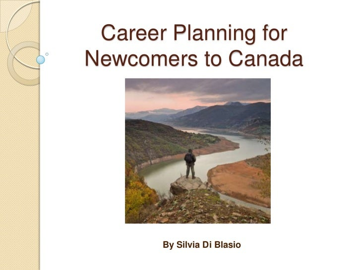 Career Planning forNewcomers to Canada       By Silvia Di Blasio