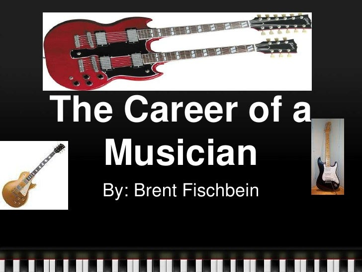 The Career of a Musician<br />By: Brent Fischbein<br />