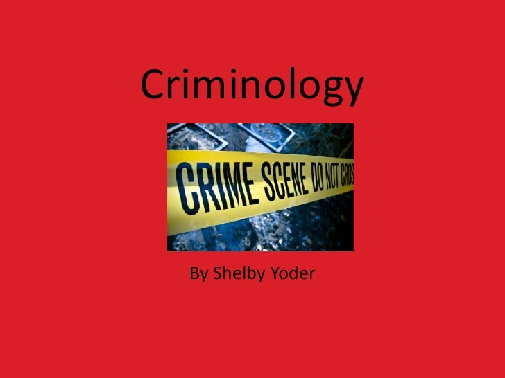 Criminology  By Shelby Yoder