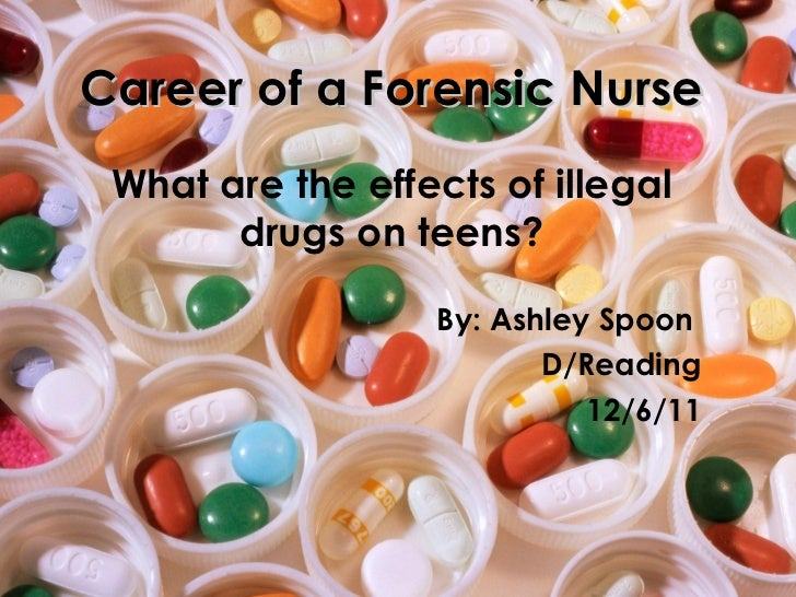 Career of a Forensic Nurse What are the effects of illegal drugs on teens? By: Ashley Spoon  D/Reading 12/6/11