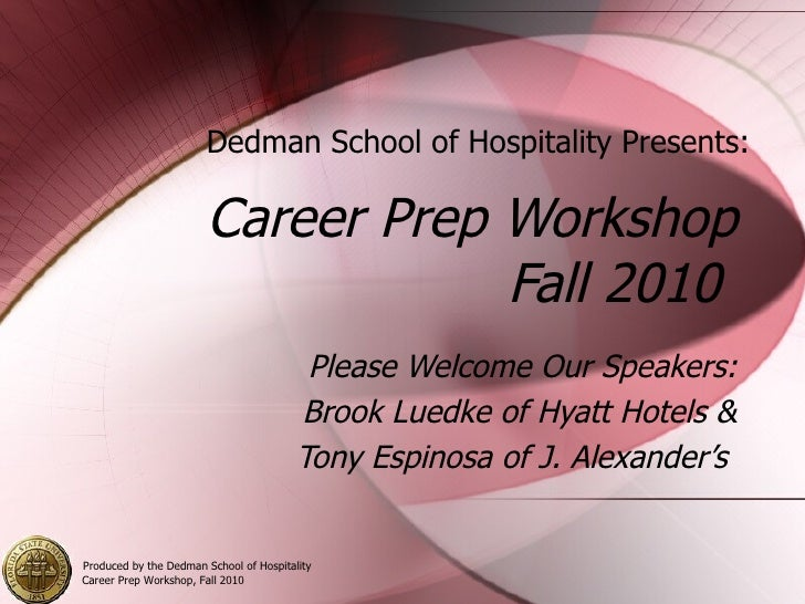Career Prep Workshop Fall 2010  Please Welcome Our Speakers: Brook Luedke of Hyatt Hotels & Tony Espinosa of J. Alexander'...