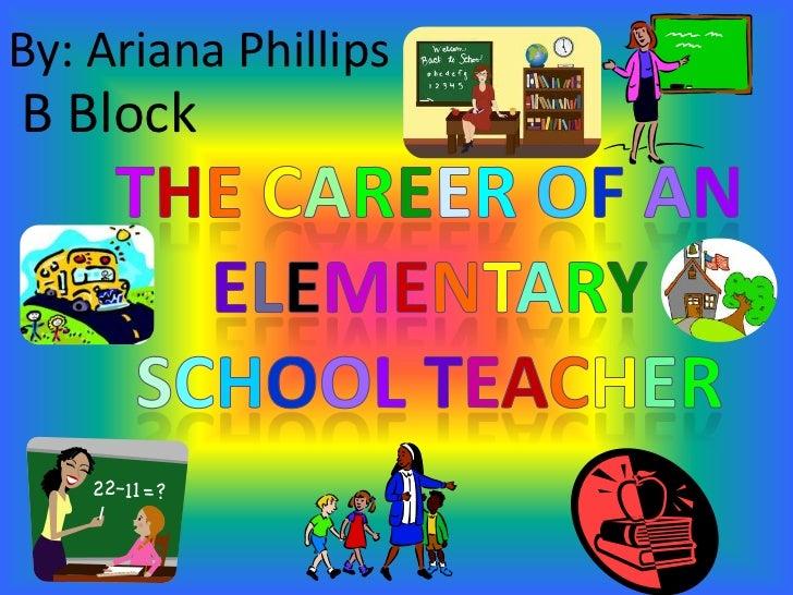 By: Ariana Phillips<br />B Block<br />TheCareerofan ElementarySchoolTeacher<br />