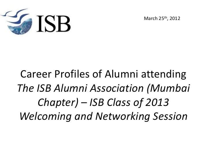 March 25th, 2012 Career Profiles of Alumni attendingThe ISB Alumni Association (Mumbai    Chapter) – ISB Class of 2013Welc...