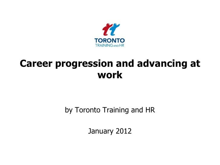 Career progression and advancing at               work        by Toronto Training and HR              January 2012