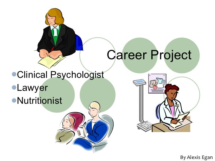 Career Project <ul><li>Clinical Psychologist </li></ul><ul><li>Lawyer </li></ul><ul><li>Nutritionist </li></ul>By Alexis E...