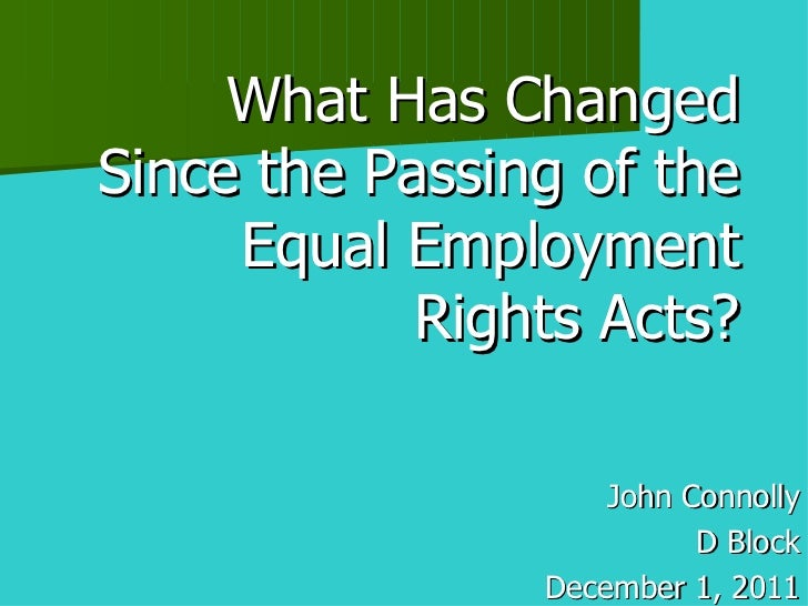 What Has Changed Since the Passing of the Equal Employment Rights Acts? John Connolly D Block December 1, 2011