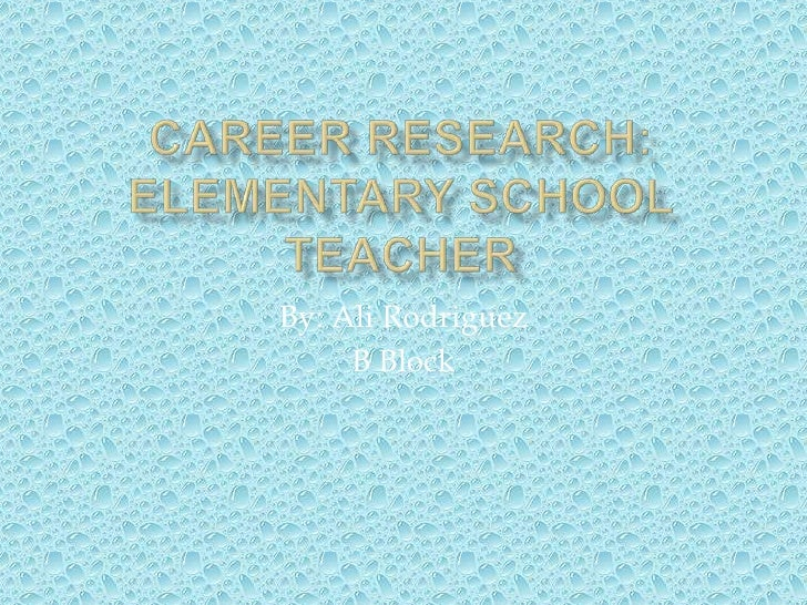 Career Research:Elementary School Teacher<br />By: Ali Rodriguez<br />B Block<br />