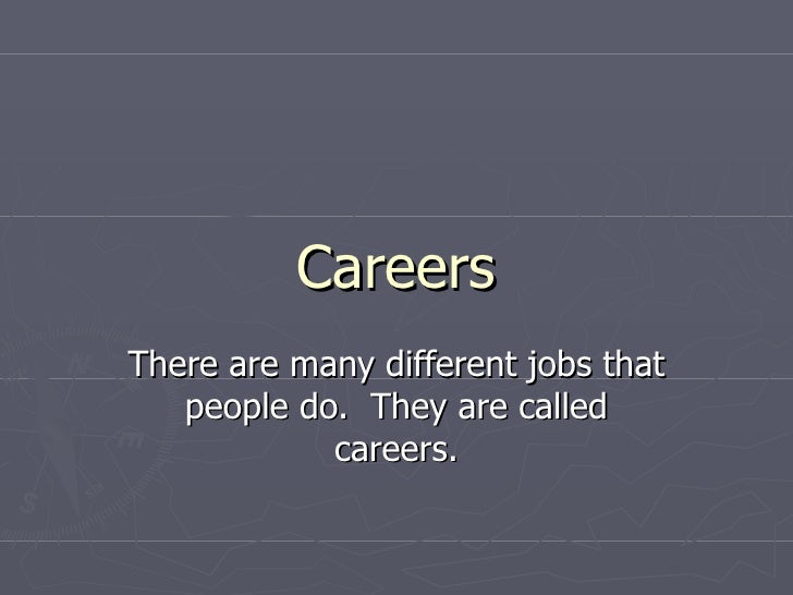 Careers There are many different jobs that people do.  They are called careers.