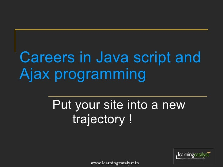 Careers in Java script and Ajax programming Put your site into a new trajectory !
