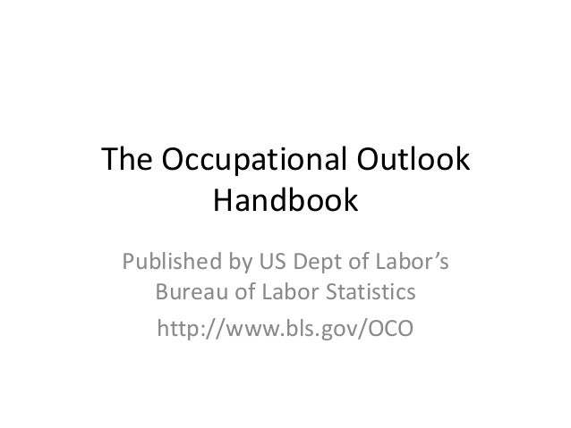 The Occupational Outlook Handbook Published by US Dept of Labor's Bureau of Labor Statistics http://www.bls.gov/OCO