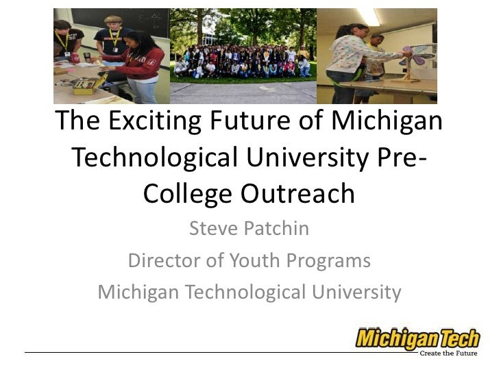 The Exciting Future of Michigan Technological University Pre-College Outreach<br />Steve Patchin<br />Director of Youth Pr...
