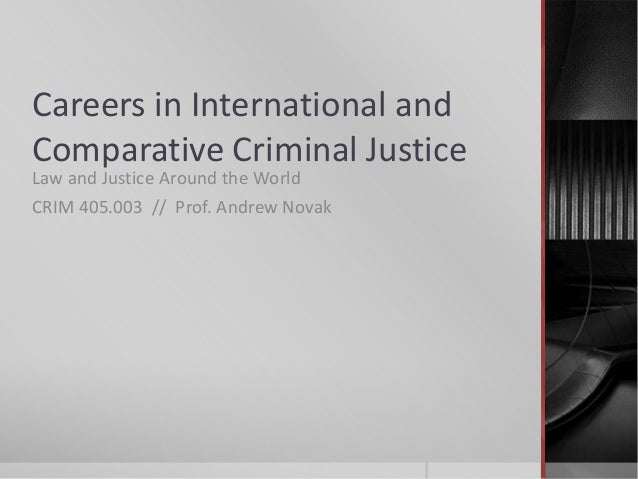 Careers in International and Comparative Criminal Justice Law and Justice Around the World CRIM 405.003 // Prof. Andrew No...
