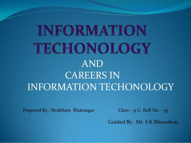 AND CAREERS IN INFORMATION TECHONOLOGY Prepared By : Shubham Bhatnagar  Class – 9 G Roll No. - 35  Guided By: Mr. S K Bhar...