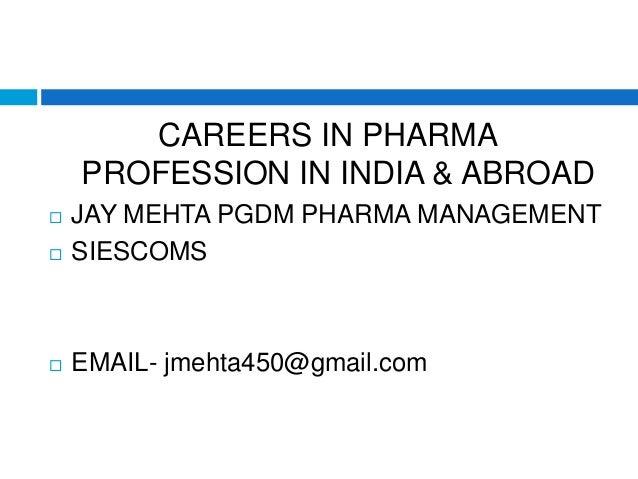 CAREERS IN PHARMA PROFESSION IN INDIA & ABROAD  JAY MEHTA PGDM PHARMA MANAGEMENT  SIESCOMS  EMAIL- jmehta450@gmail.com