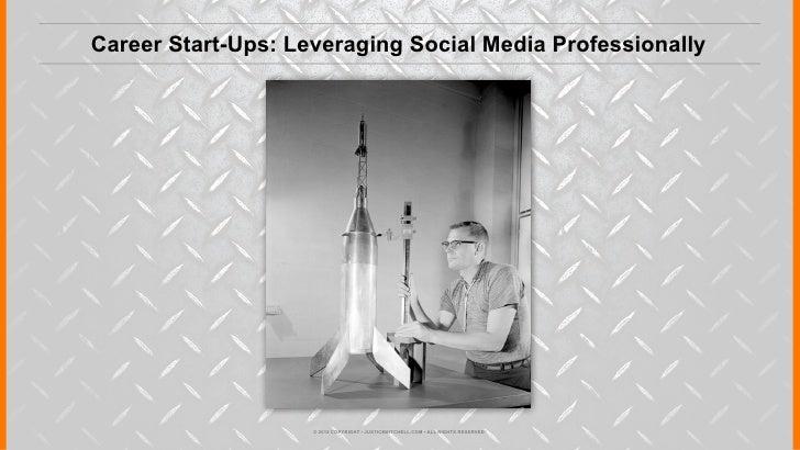Career Start-Ups: Leveraging Social Media Professionally                    © 2012 COPYRIGHT • JUSTICEMITCHELL.COM • ALL R...