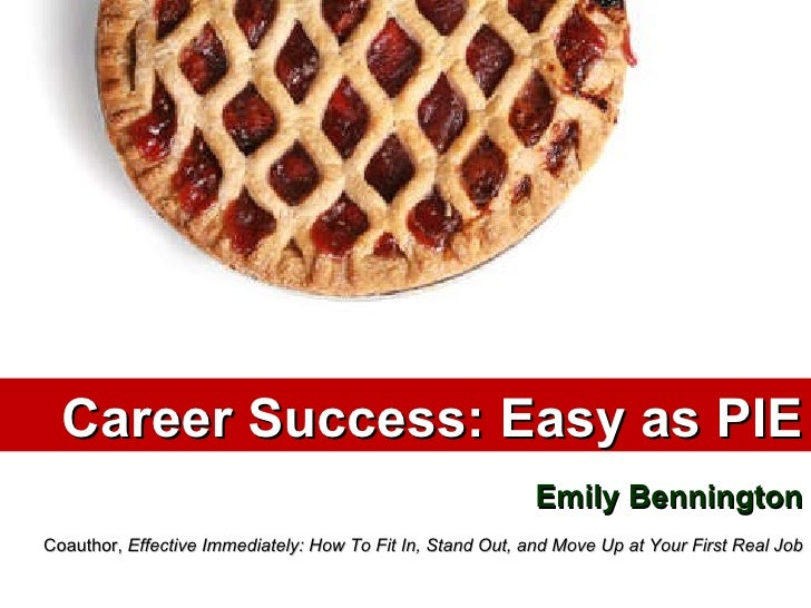 Career Success: Easy as PIE Emily Bennington Coauthor,  Effective Immediately: How To Fit In, Stand Out, and Move Up at Yo...